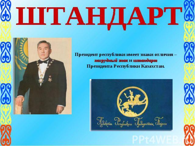 ШТАНДАРТПрезидент республики имеет знаки отличия – нагрудный знак и штандарт Президента Республики Казахстан.