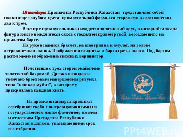 Штандарт Президента Республики Казахстан представляет собой полотнище голубого цвета прямоугольной формы со сторонами в соотношении два к трем. В центре прямоугольника находится золотистый круг, в который вписана фигура юного вождя эпохи саков с под…