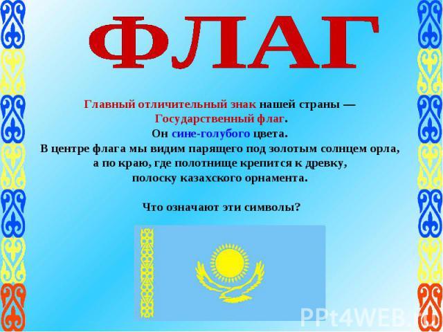 ФЛАГ Главный отличительный знак нашей страны — Государственный флаг.Он сине-голубого цвета. В центре флага мы видим парящего под золотым солнцем орла, а по краю, где полотнище крепится к древку, полоску казахского орнамента. Что означают эти символы?