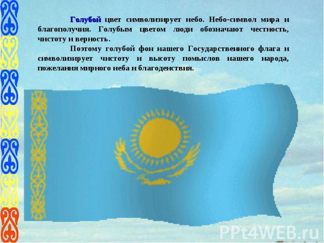 Голубой цвет символизирует небо. Небо-символ мира и благополучия. Голубым цветом люди обозначают честность, чистоту и верность. Поэтому голубой фон нашего Государственного флага и символизирует чистоту и высоту помыслов нашего народа, пожелания мирн…