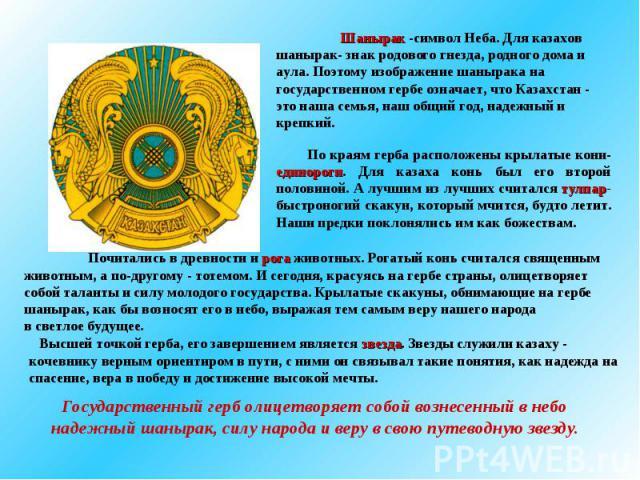 Шанырак -символ Неба. Для казахов шанырак- знак родового гнезда, родного дома и аула. Поэтому изображение шанырака на государственном гербе означает, что Казахстан - это наша семья, наш общий год, надежный и крепкий.По краям герба расположены крылат…