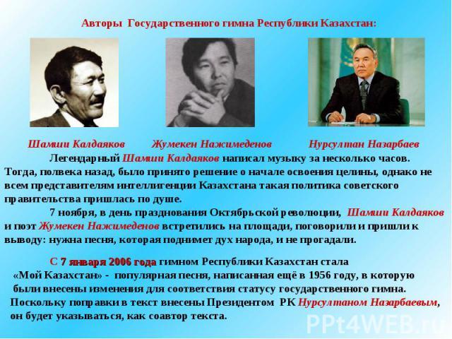 Авторы Государственного гимна Республики Казахстан:Легендарный Шамши Калдаяков написал музыку за несколько часов. Тогда, полвека назад, было принято решение о начале освоения целины, однако не всем представителям интеллигенции Казахстана такая полит…