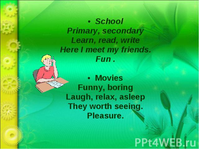 SchoolPrimary, secondaryLearn, read, writeHere I meet my friends.Fun .MoviesFunny, boringLaugh, relax, asleepThey worth seeing.Pleasure.
