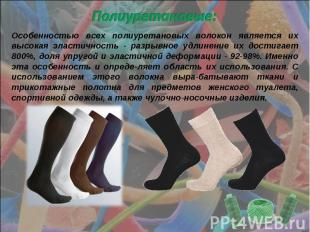 Полиуретановые: Особенностью всех полиуретановых волокон является их высокая эла