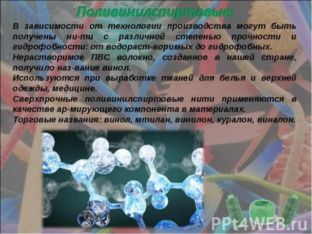 Поливинилспиртовые: В зависимости от технологии производства могут быть получены ни-ти с различной степенью прочности и гидрофобности: от водораст-воримых до гидрофобных. Нерастворимое ПВС волокно, созданное в нашей стране, получило наз-вание винол.…