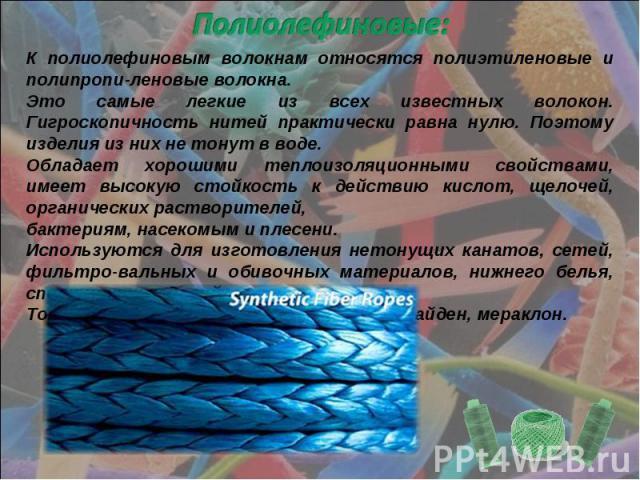 Полиолефиновые: К полиолефиновым волокнам относятся полиэтиленовые и полипропи-леновые волокна.Это самые легкие из всех известных волокон. Гигроскопичность нитей практически равна нулю. Поэтому изделия из них не тонут в воде.Обладает хорошими теплои…