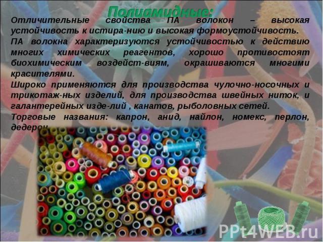 Полиамидные: Отличительные свойства ПА волокон – высокая устойчивость к истира-нию и высокая формоустойчивость.ПА волокна характеризуются устойчивостью к действию многих химических реагентов, хорошо противостоят биохимическим воздейст-виям, окрашива…