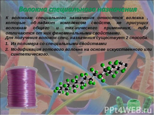 Волокна специального назначения К волокнам специального назначения относятся волокна , которые об-ладают комплексом свойств, не присущих волокнам общего и тех-нического применения, либо отличаются от них феноменальными свойствами.Для получения волок…