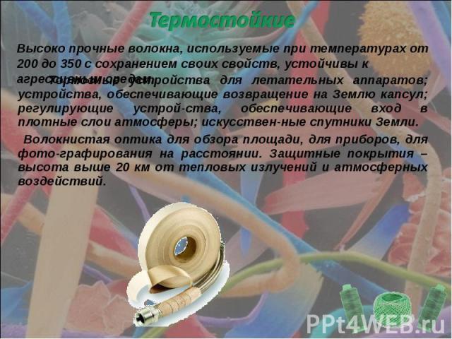 Термостойкие Высоко прочные волокна, используемые при температурах от 200 до 350 с сохранением своих свойств, устойчивы к агрессивным средам. Тормозные устройства для летательных аппаратов; устройства, обеспечивающие возвращение на Землю капсул; рег…