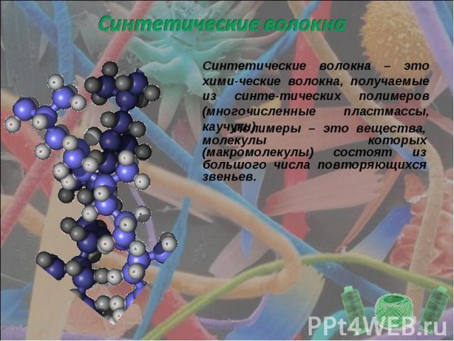 Синтетические волокна Синтетические волокна – это хими-ческие волокна, получаемые из синте-тических полимеров (многочисленные пластмассы, каучуки) Полимеры – это вещества, молекулы которых (макромолекулы) состоят из большого числа повторяющихся звеньев.