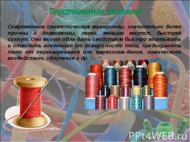 Текстильные волокна Современные синтетические материалы, значительно более прочны и долговечны, легки, меньше мнутся, быстрее сохнут. Они могут обла-дать свойством быстро впитывать и отводить конденсат от поверх-ности тела, предохранять тело от пере…
