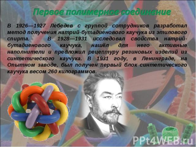 Первое полимерное соединение В 1926—1927 Лебедев с группой сотрудников разработал метод получения натрий-бутадиенового каучука из этилового спирта. В 1928—1931 исследовал свойства натрий-бутадиенового каучука, нашёл для него активные наполнители и п…