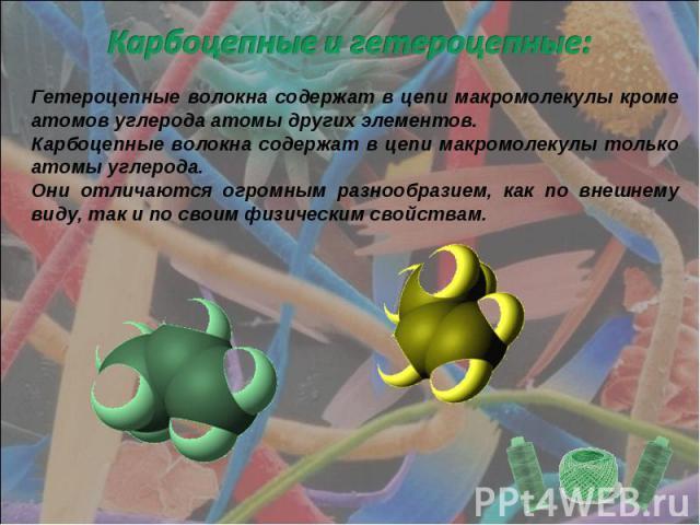 Карбоцепные и гетероцепные: Гетероцепные волокна содержат в цепи макромолекулы кроме атомов углерода атомы других элементов.Карбоцепные волокна содержат в цепи макромолекулы только атомы углерода.Они отличаются огромным разнообразием, как по внешнем…