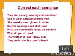 Correct each sentence They are usually wearing coats in winterShe is wear a beau
