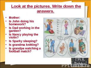 Look at the pictures. Write down the answers. Mother:Is John doing his homework?
