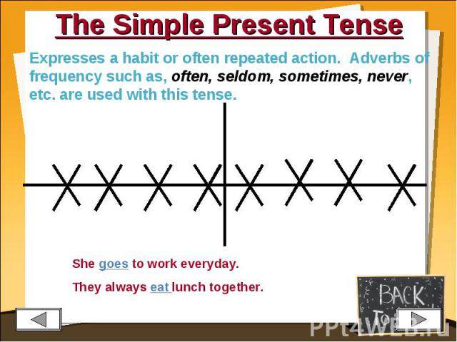 The Simple Present Tense Expresses a habit or often repeated action. Adverbs of frequency such as, often, seldom, sometimes, never, etc. are used with this tense.She goes to work everyday.They always eat lunch together.