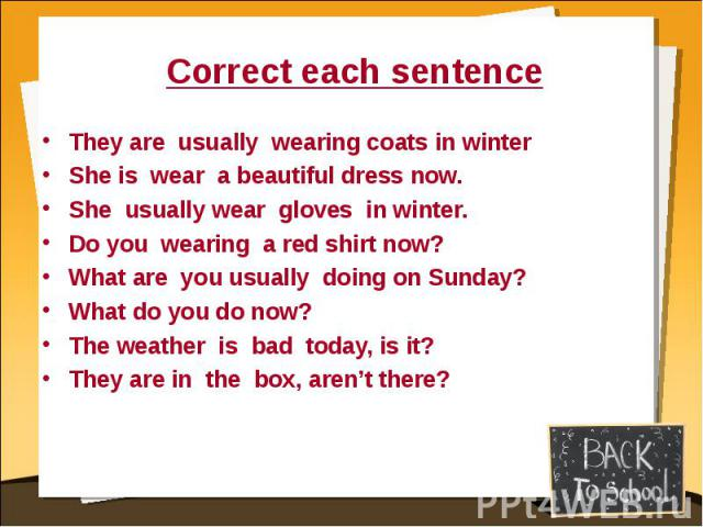 Correct each sentence They are usually wearing coats in winterShe is wear a beautiful dress now.She usually wear gloves in winter.Do you wearing a red shirt now?What are you usually doing on Sunday?What do you do now?The weather is bad today, is it?…