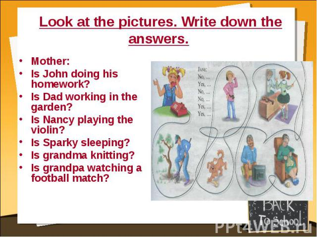 Look at the pictures. Write down the answers. Mother:Is John doing his homework?Is Dad working in the garden?Is Nancy playing the violin?Is Sparky sleeping?Is grandma knitting?Is grandpa watching a football match?