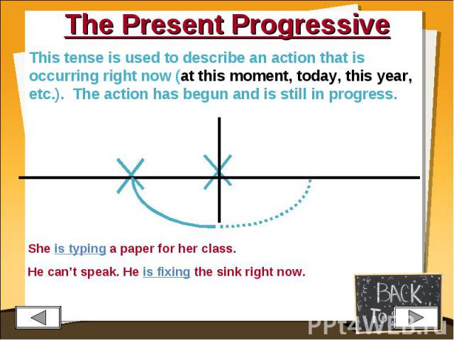 The Present Progressive This tense is used to describe an action that is occurring right now (at this moment, today, this year, etc.). The action has begun and is still in progress.She is typing a paper for her class.He can't speak. He is fixing the…