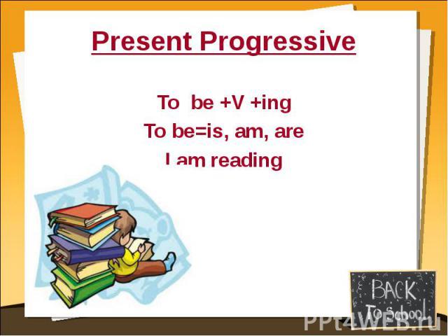 Present ProgressiveTo be +V +ingTo be=is, am, areI am reading