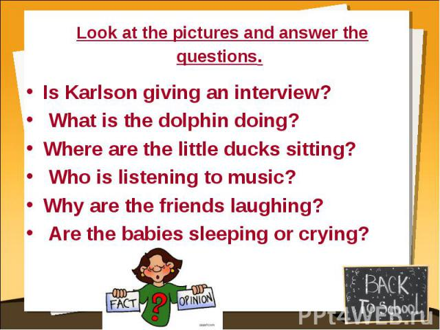 Look at the pictures and answer the questions. Is Karlson giving an interview? What is the dolphin doing?Where are the little ducks sitting? Who is listening to music?Why are the friends laughing? Are the babies sleeping or crying?