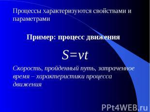 Процессы характеризуются свойствами и параметрамиПример: процесс движения S=vtСк