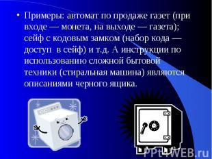 Примеры: автомат по продаже газет (при входе — монета, на выходе — газета); сейф
