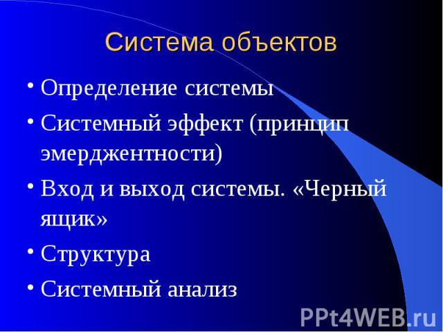 Система объектов Определение системыСистемный эффект (принцип эмерджентности)Вход и выход системы. «Черный ящик»СтруктураСистемный анализ