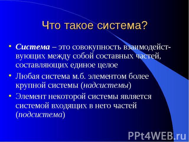 Что такое система? Система – это совокупность взаимодейст-вующих между собой составных частей, составляющих единое целоеЛюбая система м.б. элементом более крупной системы (надсистемы)Элемент некоторой системы является системой входящих в него частей…