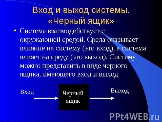 Вход и выход системы. «Черный ящик» Система взаимодействует с окружающей средой. Среда оказывает влияние на систему (это вход), а система влияет на среду (это выход). Систему можно представить в виде черного ящика, имеющего вход и выход.