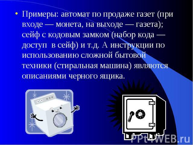 Примеры: автомат по продаже газет (при входе — монета, на выходе — газета); сейф с кодовым замком (набор кода — доступ в сейф) и т.д. А инструкции по использованию сложной бытовой техники (стиральная машина) являются описаниями черного ящика.
