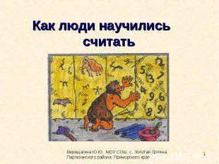 Как люди научились считать Верещагина Ю.Ю. МОУ СОШ с. Золотая Долина Партизанско