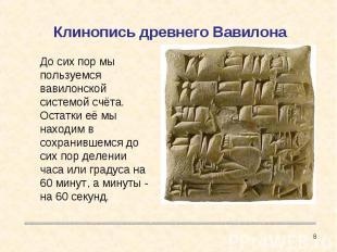 Клинопись древнего Вавилона До сих пор мы пользуемся вавилонской системой счёта.