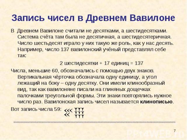 Запись чисел в Древнем Вавилоне В Древнем Вавилоне считали не десятками, а шестидесятками. Система счёта там была не десятичная, а шестидесятеричная. Число шестьдесят играло у них такую же роль, как у нас десять. Например, число 137 вавилонский учён…