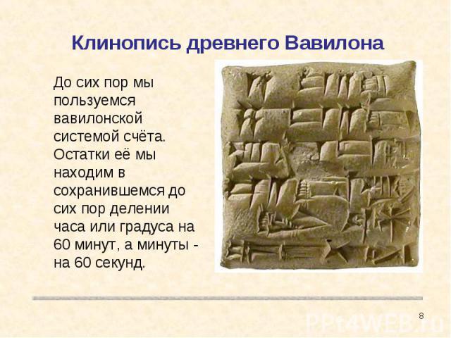 Клинопись древнего Вавилона До сих пор мы пользуемся вавилонской системой счёта. Остатки её мы находим в сохранившемся до сих пор делении часа или градуса на 60 минут, а минуты - на 60 секунд.