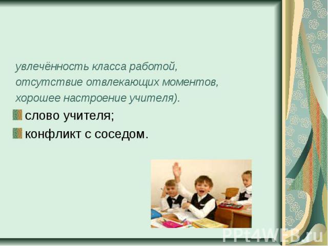увлечённость класса работой, отсутствие отвлекающих моментов, хорошее настроение учителя).слово учителя;конфликт с соседом.