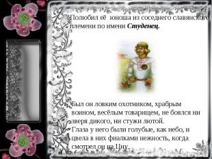 Полюбил её юноша из соседнего славянского племени по имени Студенец.Был он ловки
