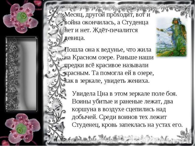 Месяц, другой проходит, вот и война окончилась, а Студенца нет и нет. Ждёт-печалится девица.Пошла она к ведунье, что жила на Красном озере. Раньше наши предки всё красивое называли красным. Та помогла ей в озере, как в зеркале, увидеть жениха.Увидел…