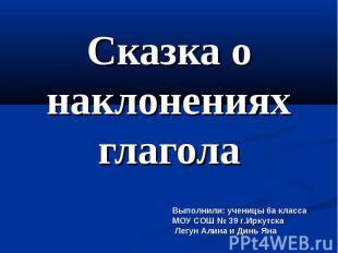 Сказка о наклонениях глагола Выполнили: ученицы 6а классаМОУ СОШ № 39 г.Иркутска