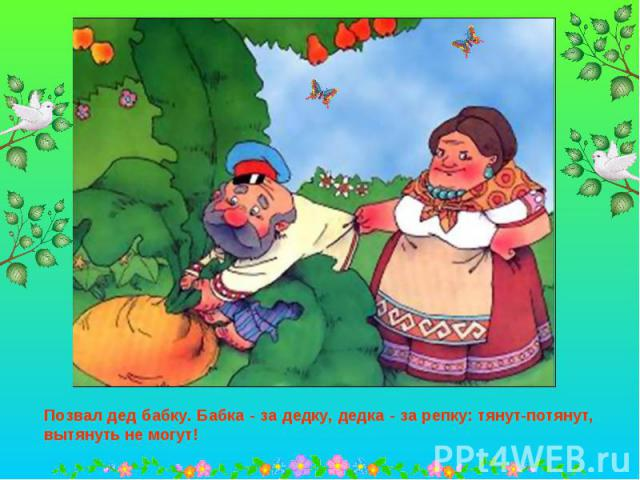 Позвал дед бабку. Бабка - за дедку, дедка - за репку: тянут-потянут, вытянуть не могут!