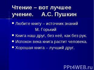 Чтение – вот лучшее учение. А.С. Пушкин Любите книгу – источник знаний М. Горьки
