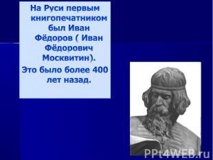 На Руси первым книгопечатником был Иван Фёдоров ( Иван Фёдорович Москвитин).Это