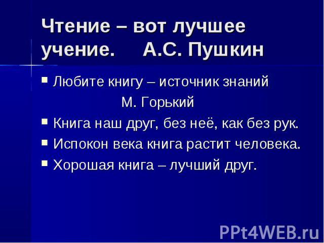 Чтение – вот лучшее учение. А.С. Пушкин Любите книгу – источник знаний М. ГорькийКнига наш друг, без неё, как без рук.Испокон века книга растит человека.Хорошая книга – лучший друг.