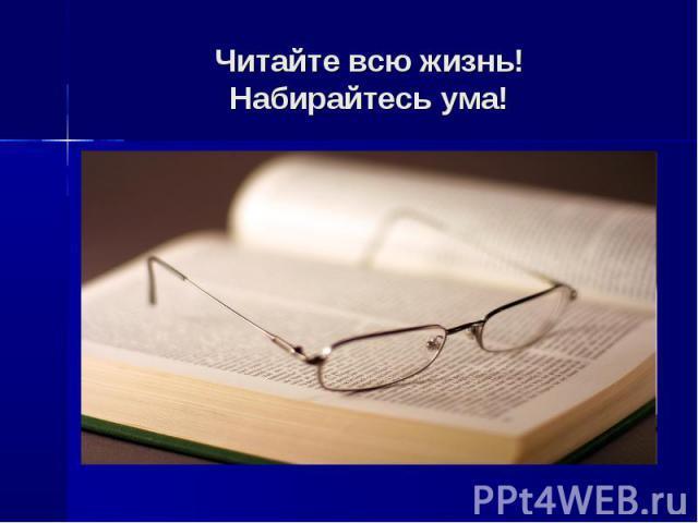 Читайте всю жизнь!Набирайтесь ума!