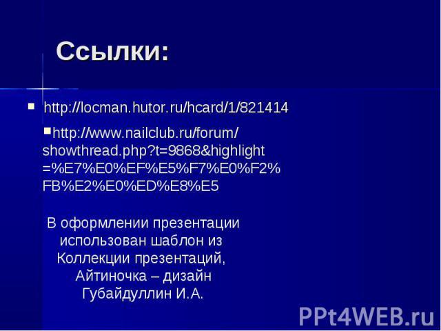 Ссылки: http://locman.hutor.ru/hcard/1/821414http://www.nailclub.ru/forum/showthread.php?t=9868&highlight=%E7%E0%EF%E5%F7%E0%F2%FB%E2%E0%ED%E8%E5В оформлении презентации использован шаблон из Коллекции презентаций, Айтиночка – дизайн Губайдуллин И.А.