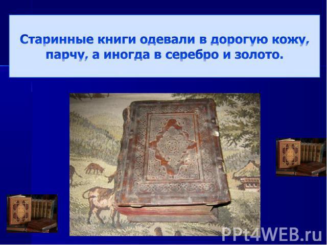 Старинные книги одевали в дорогую кожу, парчу, а иногда в серебро и золото.