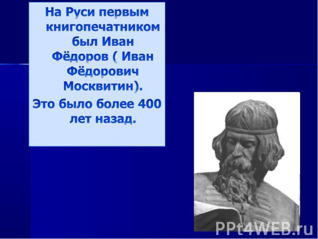 На Руси первым книгопечатником был Иван Фёдоров ( Иван Фёдорович Москвитин).Это было более 400 лет назад.
