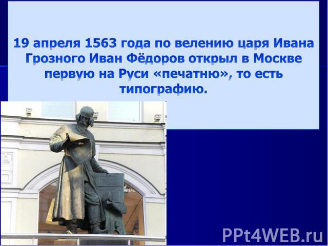 19 апреля 1563 года по велению царя Ивана Грозного Иван Фёдоров открыл в Москве первую на Руси «печатню», то есть типографию.