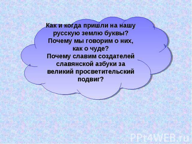 Как и когда пришли на нашу русскую землю буквы?Почему мы говорим о них, как о чуде?Почему славим создателей славянской азбуки за великий просветительский подвиг?
