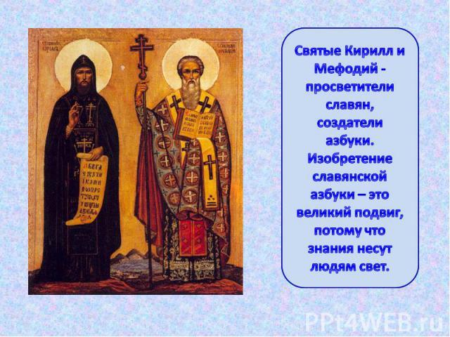 Святые Кирилл и Мефодий - просветители славян, создатели азбуки.Изобретение славянской азбуки – это великий подвиг, потому что знания несут людям свет.